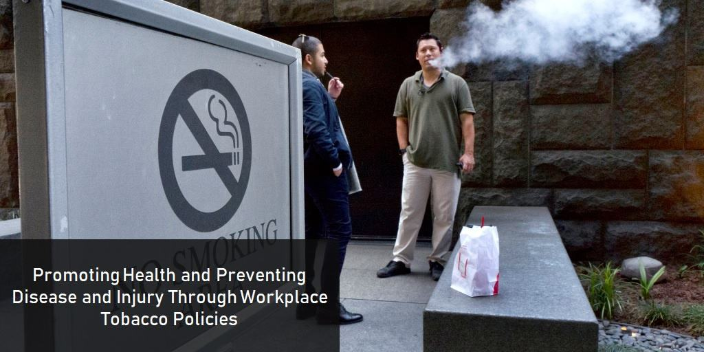 Promoting Health and Preventing Disease and Injury Through Workplace Tobacco Policies
